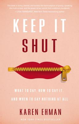 Keep It Shut: What to Say, How to Say It, and When to Say Nothing at All